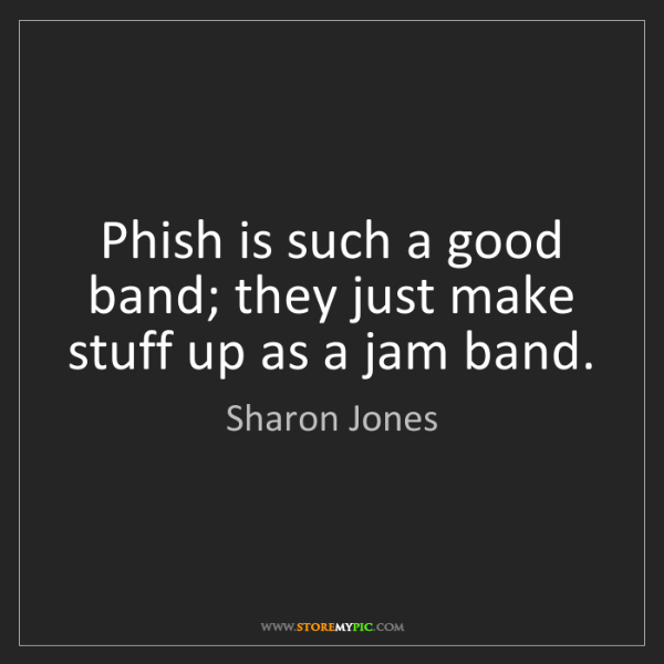 Sharon Jones: Phish is such a good band; they just make stuff up as...