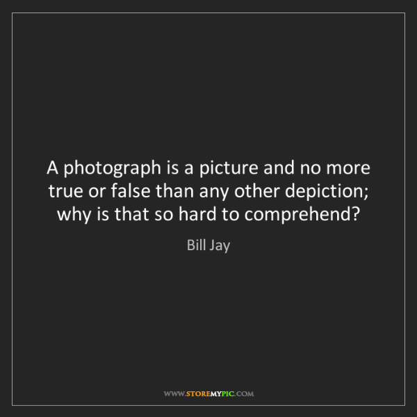 Bill Jay: A photograph is a picture and no more true or false than...