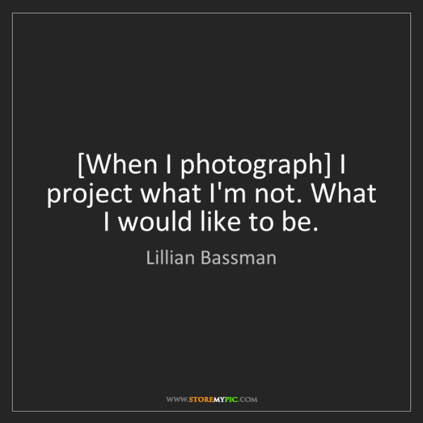 Lillian Bassman: [When I photograph] I project what I'm not. What I would...