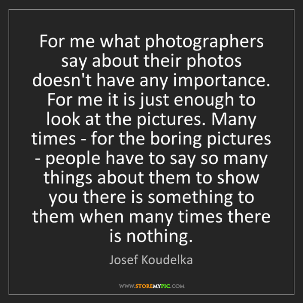 Josef Koudelka: For me what photographers say about their photos doesn't...