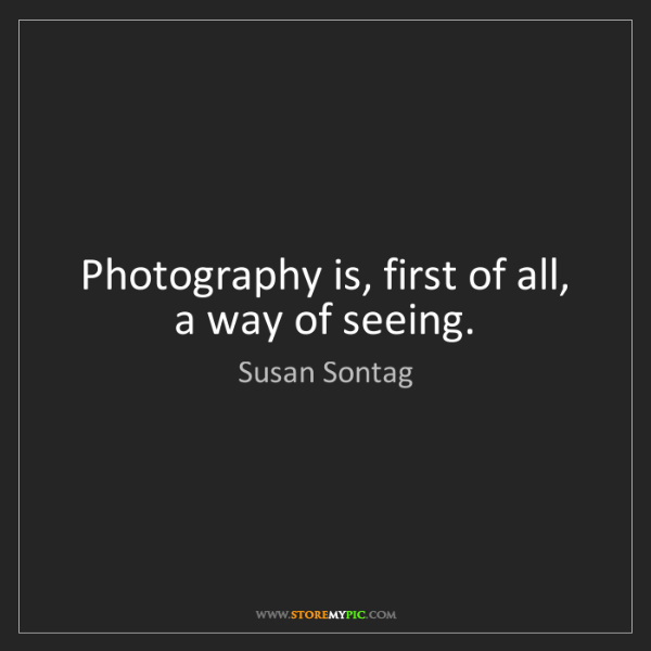 Susan Sontag: Photography is, first of all, a way of seeing.