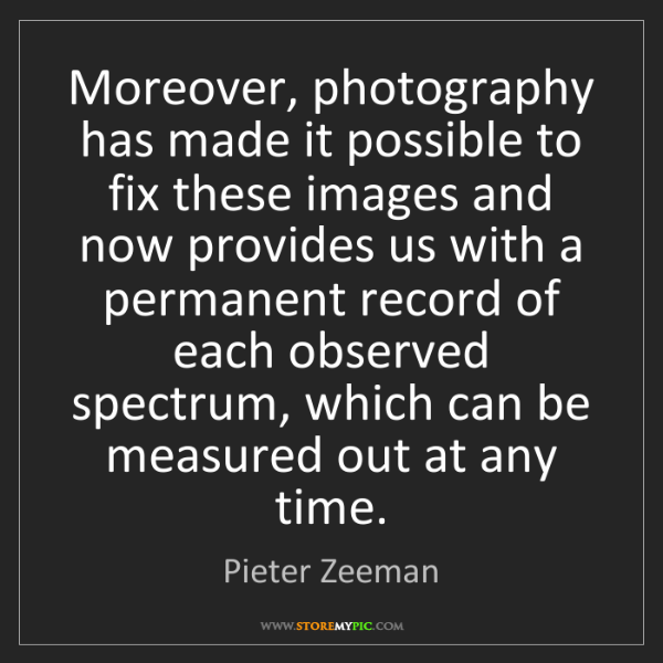 Pieter Zeeman: Moreover, photography has made it possible to fix these...