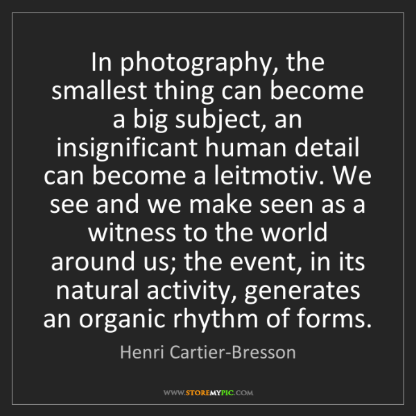 Henri Cartier-Bresson: In photography, the smallest thing can become a big subject,...