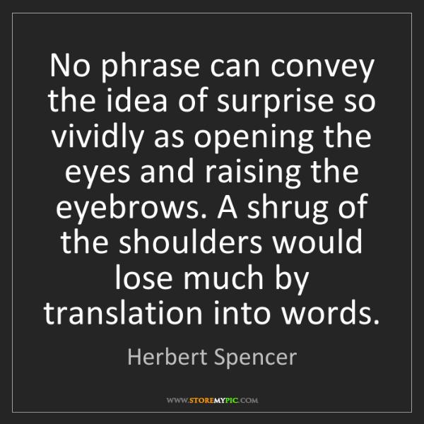 Herbert Spencer: No phrase can convey the idea of surprise so vividly...