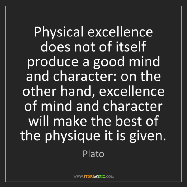 Plato: Physical excellence does not of itself produce a good...