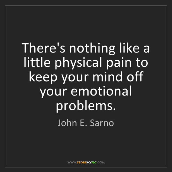 John E. Sarno: There's nothing like a little physical pain to keep your...