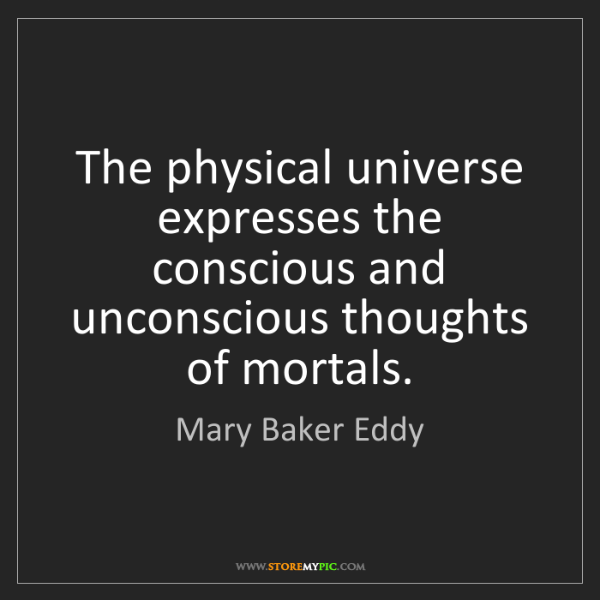 Mary Baker Eddy: The physical universe expresses the conscious and unconscious...