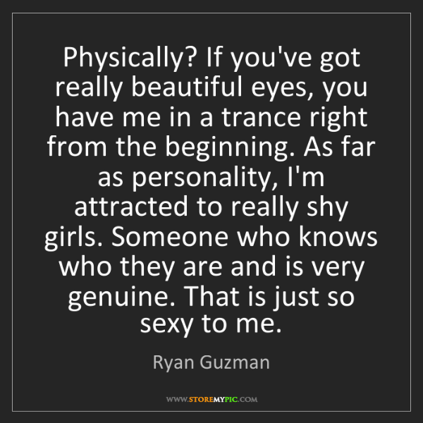 Ryan Guzman: Physically? If you've got really beautiful eyes, you...