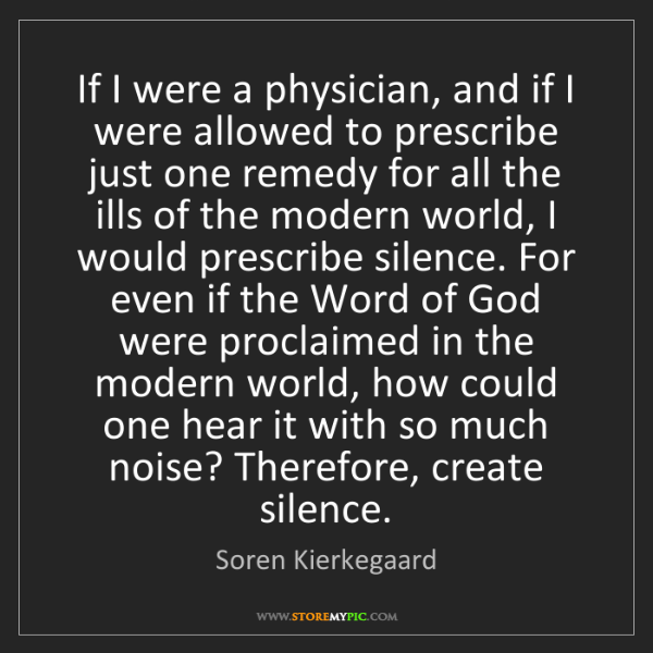 Soren Kierkegaard: If I were a physician, and if I were allowed to prescribe...