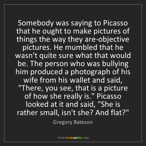 Gregory Bateson: Somebody was saying to Picasso that he ought to make...