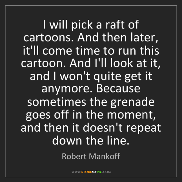 Robert Mankoff: I will pick a raft of cartoons. And then later, it'll...