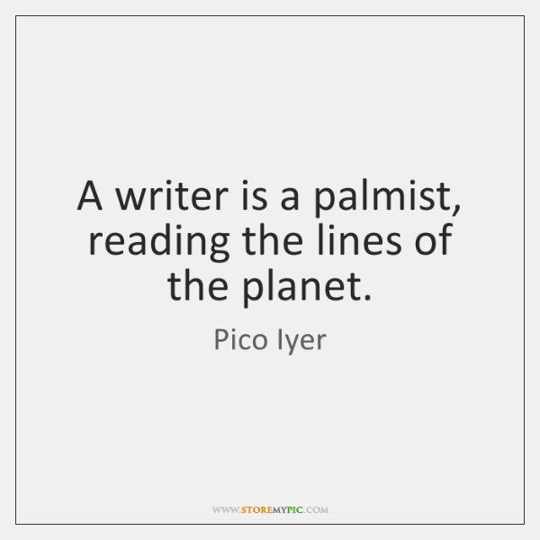 A writer is a palmist, reading the lines of the planet.