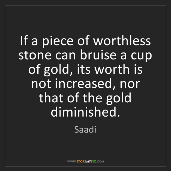 Saadi: If a piece of worthless stone can bruise a cup of gold,...