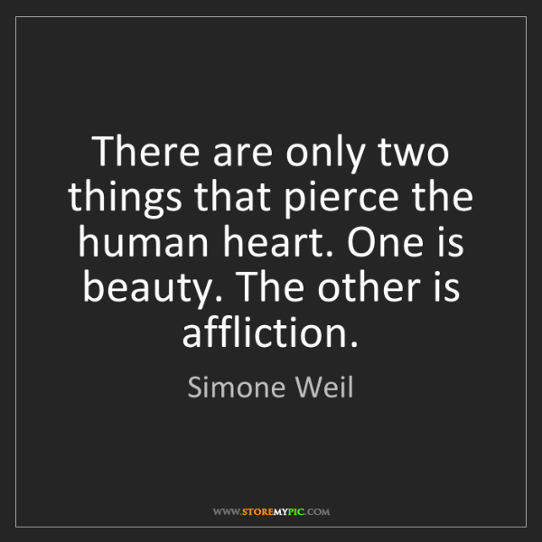 Simone Weil: There are only two things that pierce the human heart....