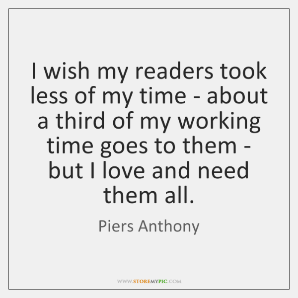 I wish my readers took less of my time - about a ...