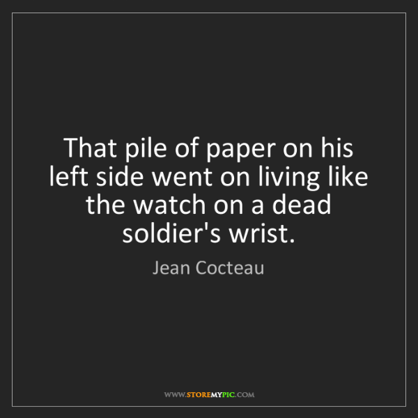 Jean Cocteau: That pile of paper on his left side went on living like...