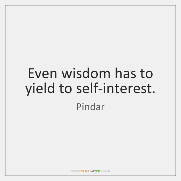 Even wisdom has to yield to self-interest.
