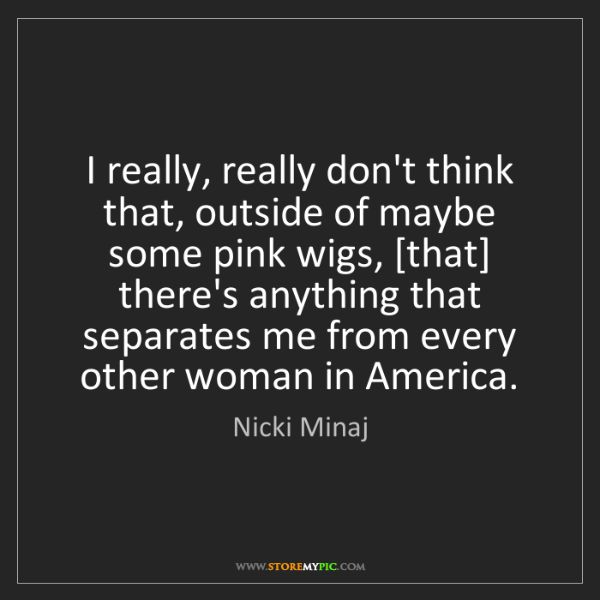 Nicki Minaj: I really, really don't think that, outside of maybe some...
