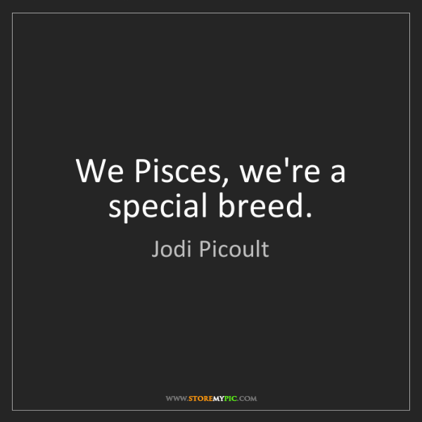 Jodi Picoult: We Pisces, we're a special breed.