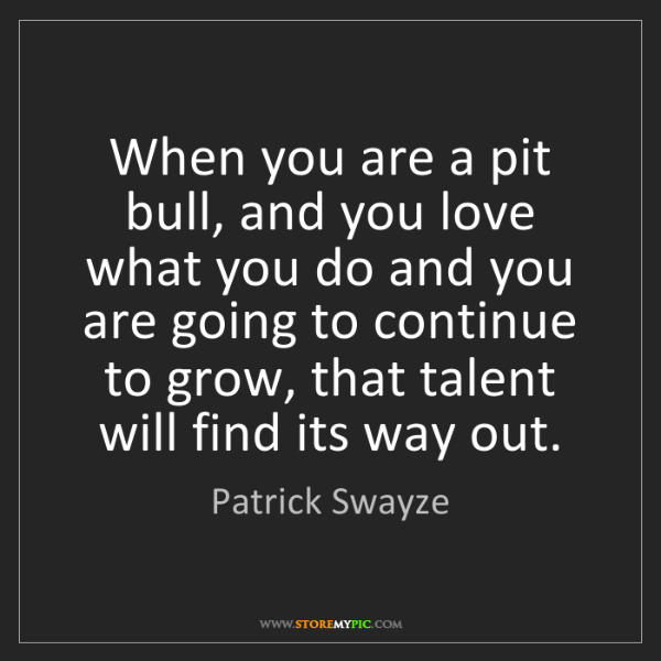 Patrick Swayze: When you are a pit bull, and you love what you do and...
