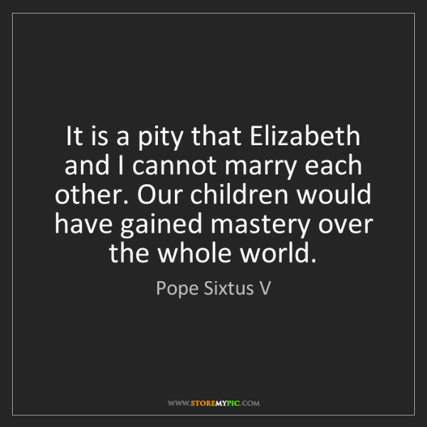 Pope Sixtus V: It is a pity that Elizabeth and I cannot marry each other....