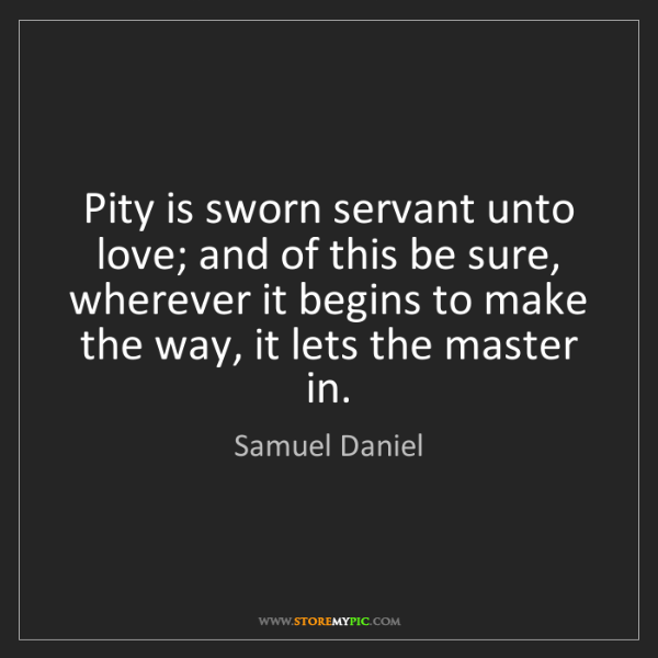 Samuel Daniel: Pity is sworn servant unto love; and of this be sure,...