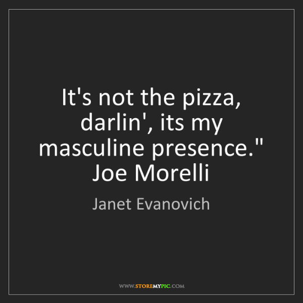 "Janet Evanovich: It's not the pizza, darlin', its my masculine presence.""..."