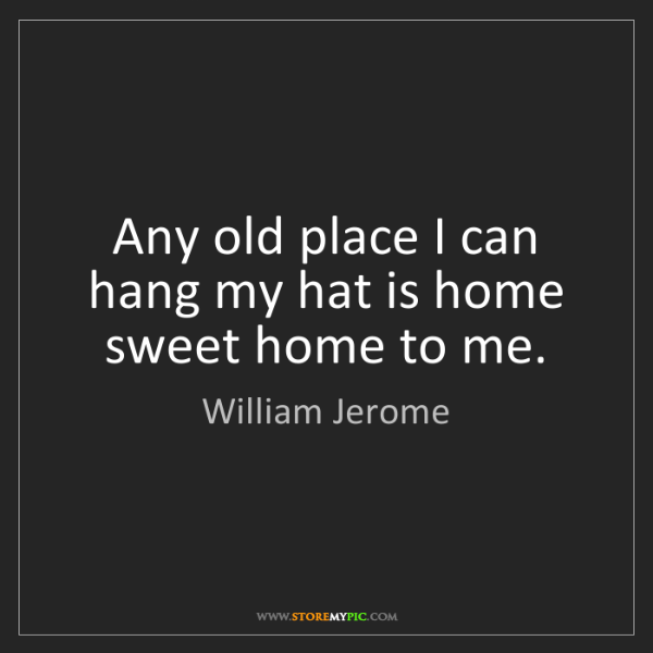 William Jerome: Any old place I can hang my hat is home sweet home to...