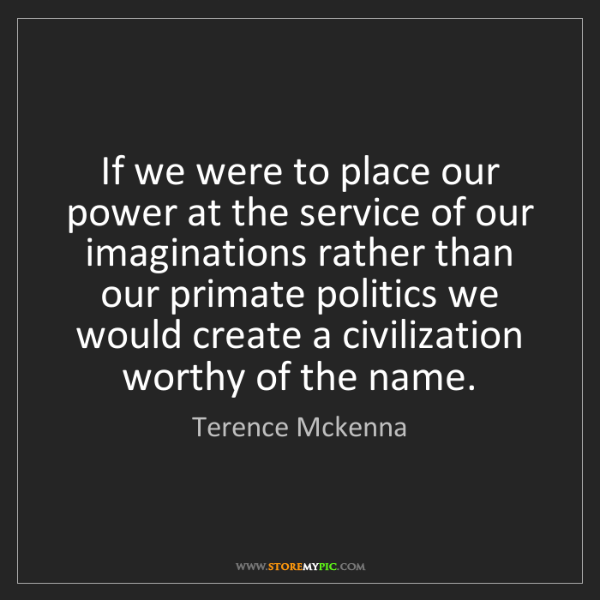 Terence Mckenna: If we were to place our power at the service of our imaginations...