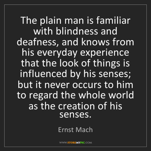 Ernst Mach: The plain man is familiar with blindness and deafness,...