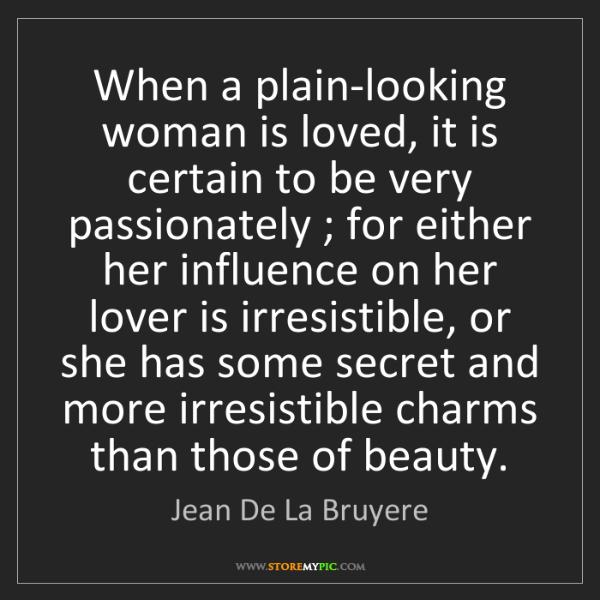 Jean De La Bruyere: When a plain-looking woman is loved, it is certain to...