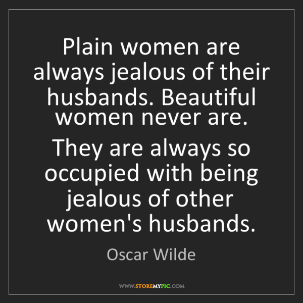 Oscar Wilde: Plain women are always jealous of their husbands. Beautiful...