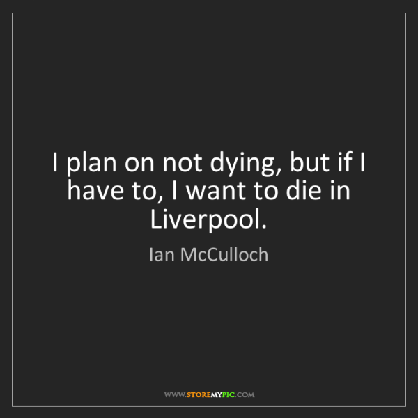 Ian McCulloch: I plan on not dying, but if I have to, I want to die...