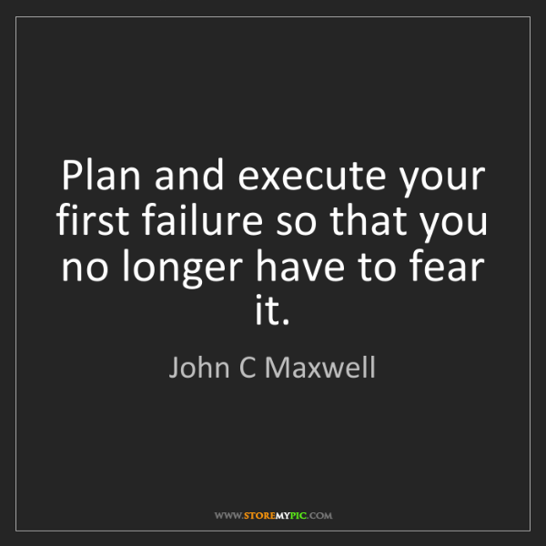 John C Maxwell: Plan and execute your first failure so that you no longer...