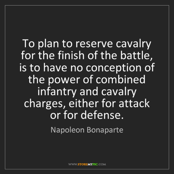Napoleon Bonaparte: To plan to reserve cavalry for the finish of the battle,...