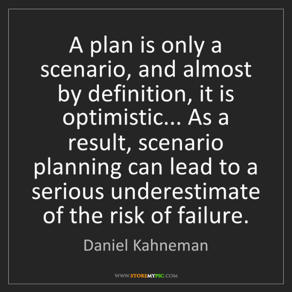 Daniel Kahneman: A plan is only a scenario, and almost by definition,...
