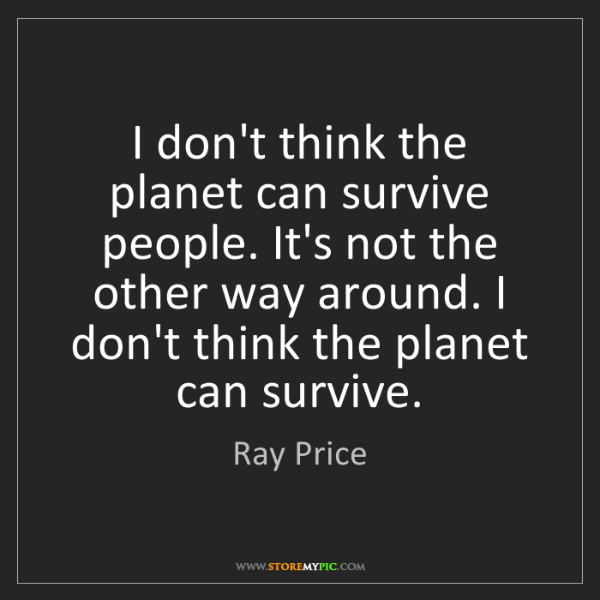 Ray Price: I don't think the planet can survive people. It's not...