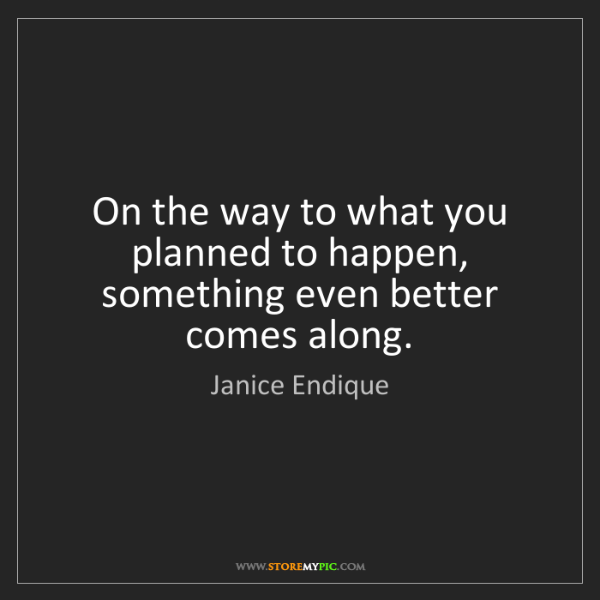 Janice Endique: On the way to what you planned to happen, something even...
