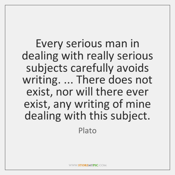 Every serious man in dealing with really serious subjects carefully avoids writing. ... ...