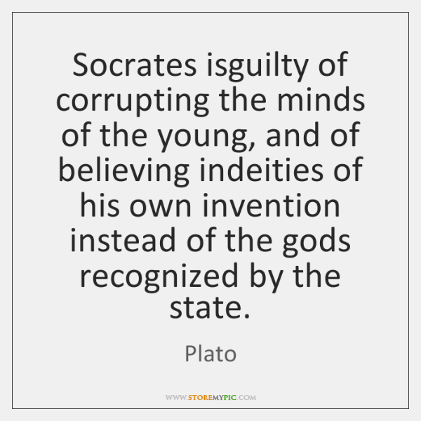 Socrates isguilty of corrupting the minds of the young, and of believing ...