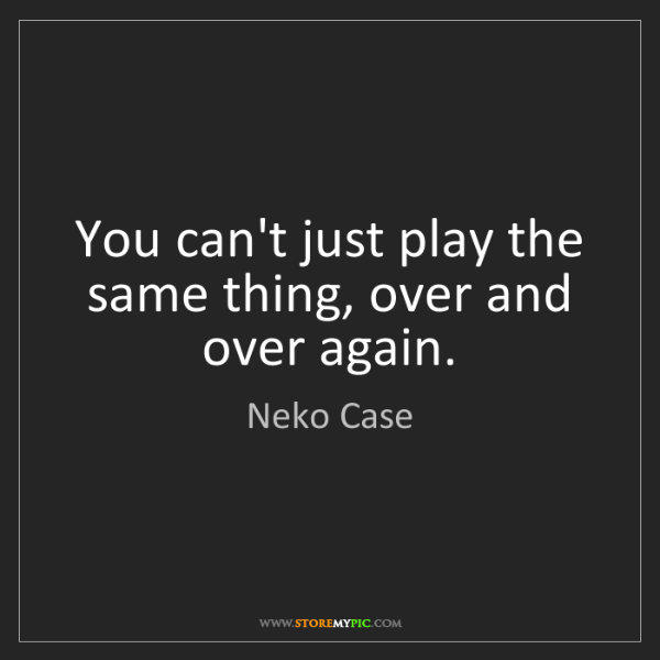 Neko Case: You can't just play the same thing, over and over again.
