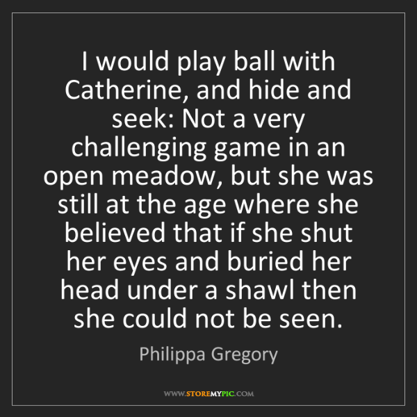 Philippa Gregory: I would play ball with Catherine, and hide and seek:...