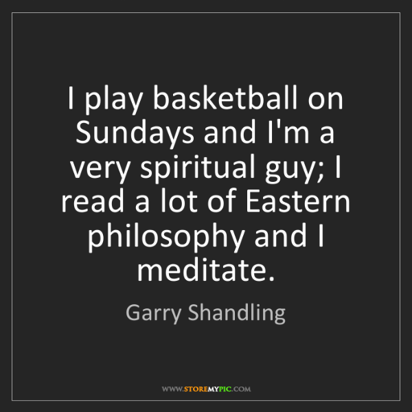 Garry Shandling: I play basketball on Sundays and I'm a very spiritual...