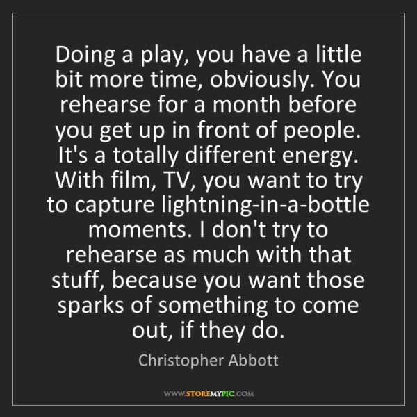 Christopher Abbott: Doing a play, you have a little bit more time, obviously....
