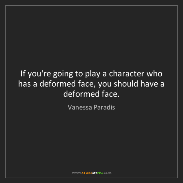 Vanessa Paradis: If you're going to play a character who has a deformed...