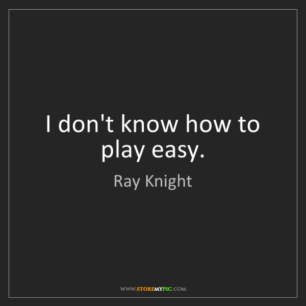 Ray Knight: I don't know how to play easy.