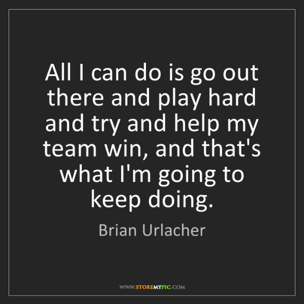 Brian Urlacher: All I can do is go out there and play hard and try and...