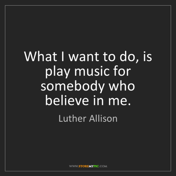 Luther Allison: What I want to do, is play music for somebody who believe...