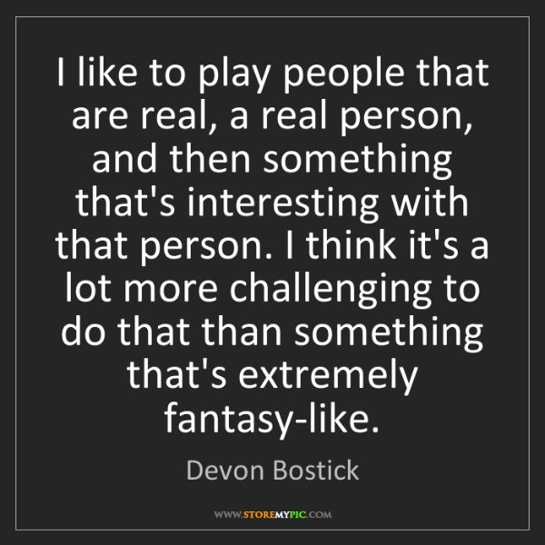 Devon Bostick: I like to play people that are real, a real person, and...