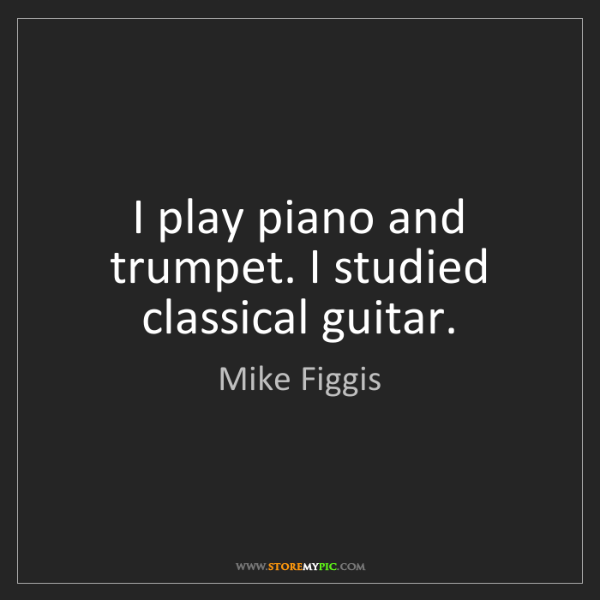 Mike Figgis: I play piano and trumpet. I studied classical guitar.